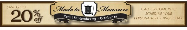 MADE TO MEASURE EVENT | SEPTEMBER 25 - OCTOBER 13 | CALL OR COME IN TO SCHEDULE YOUR PERSONALIZED FITTING TODAY.