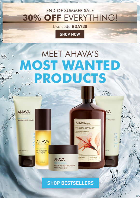 End of Summer Sale 30% off everything!* Use code BDAY30 Shop Now  Meet AHAVA's most wanted products Mineral Hand Cream Extreme Night Treatment Essential Day Moisturizer, normal to dry Mineral Botanic Velvet Body Wash Hibiscus & Fig Facial Mud Exfoliator Shop Bestsellers