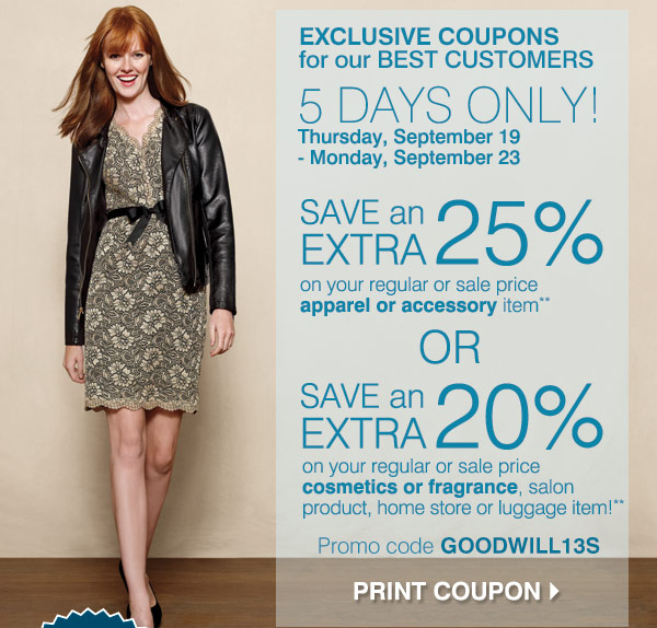 EXCLUSIVE COUPONS for our BEST CUSTOMERS 5 DAYS ONLY! Thursday, September 19 - Monday, September 23 SAVE an EXTRA 25% on your regular or sale price apparel or accessory item** OR SAVE an EXTRA 20% on your regular or sale price cosmetics or fragrance, salon products, home store or luggage item** Promo code: GOODWILL13S Print coupons