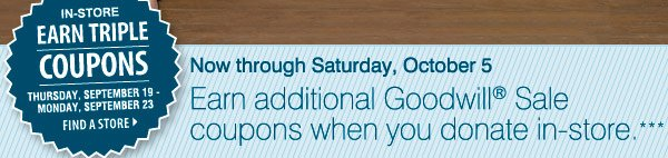 Now through Saturday, October 5 earn additional Goodwill® Sale coupons when you donate in-store. *** IN-STORE ONLY Earn triple coupons Thursday, September 19 through Monday, September 23 Find a store
