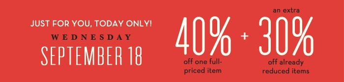 JUST FOR YOU, TODAY ONLY! WEDNESDAY | SEPTEMBER 18 | 40% off one full-priced item + an extra 30% off already reduced items