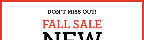 DON'T MISS OUT! FALL SALE NEW REDUCTIONS | SAVE UP TO 50%