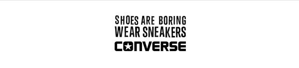 SHOES ARE BORING. WEAR SNEAKERS. CONVERSE