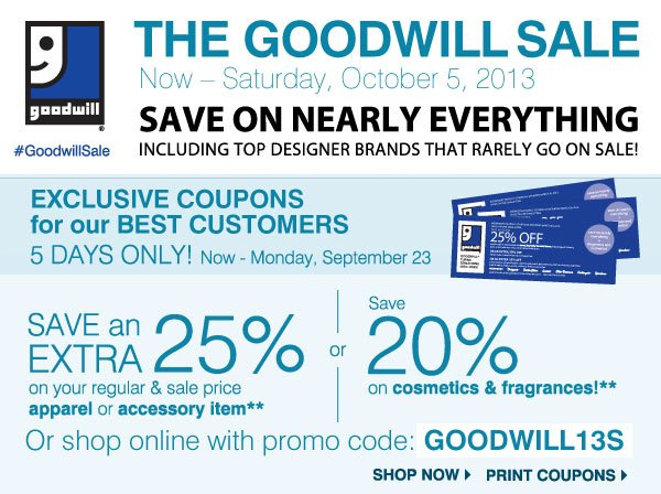THE GOODWILL® SALE  Now - Saturday, October 5, 2013  SAVE ON NEARLY EVERYTHING  EXCLUSIVE COUPONS for our BEST CUSTOMERS  3 DAYS ONLY! Now - Monday, September 23  SAVE an EXTRA 25%  on your regular & sale price  apparel or accessory item**  OR  SAVE an EXTRA 20%  on your regular & sale price  cosmetic, fragrance or salon item**  Promo code: GOODWILL13S  Print coupons Shop now