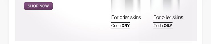 For drier skins Code DRY. For oilier skins Code OILY. SHOP NOW »