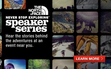 THE NORTH FACE(R) NEVER STOP EXPLORING (TM) speaker series - Hear the stories behind the adventures at an event near you. - LEARN MORE