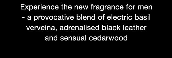 Experience the new fragrance for men - a provocative blend of electric basil verveina, adrenalised black leather and sensual cedarwood