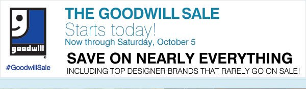 THE GOODWILL® SALE STARTS TODAY! Now through Saturday, October 5, 2013 SAVE ON NEARLY EVERYTHING Including your top designer brands that rarely go on sale!