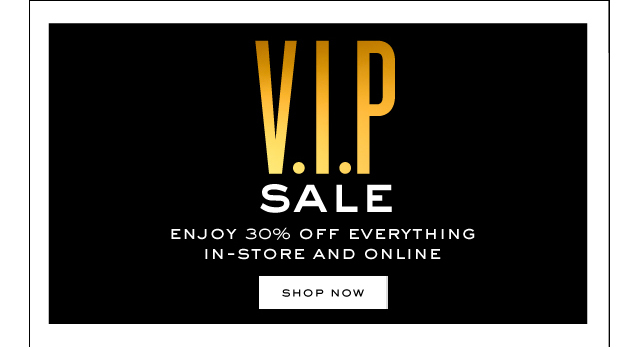 V.I.P SALE. Enjoy 30 percent off everything in store and online. SHOP NOW.