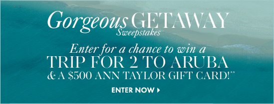 Gorgeous Getaway Sweepstakes Enter for a chance to win a TRIP FOR 2 TO ARUBA & A $500 ANN TAYLOR GIFT CARD!**  ENTER NOW