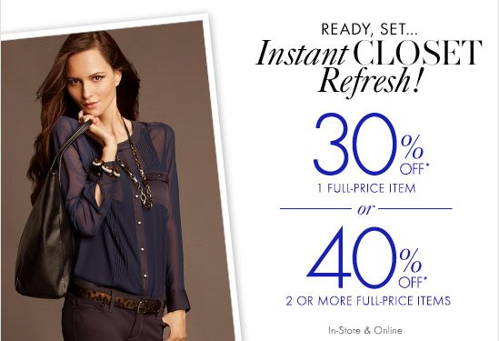 Ready, Set... Instant CLOSET Refresh!  30% OFF* 1 Full-Price Item  OR  40% OFF* 2 Or More Full-Price Items  In-Store & Online