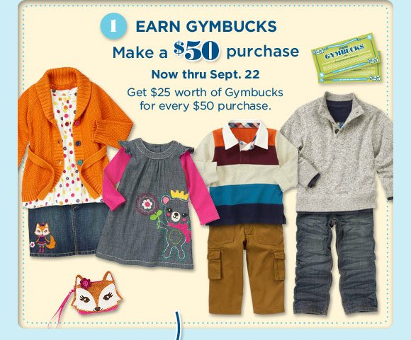 1. Earn Gymbucks. Make a $50 purchase now thru Sept. 22. Get $25 worth of Gymbucks for every $50 purchase.