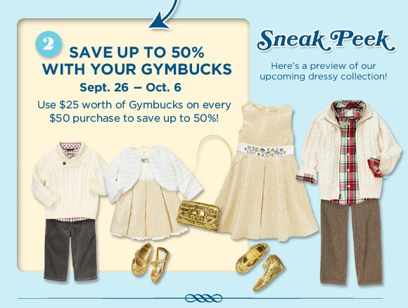 2. Save up to 50% with your Gymbucks Sept. 26 - Oct. 6. Use $25 worth of Gymbucks on every $50 purchase to save up to 50%! Sneak Peek. Here's a preview of our upcoming dressy collection!