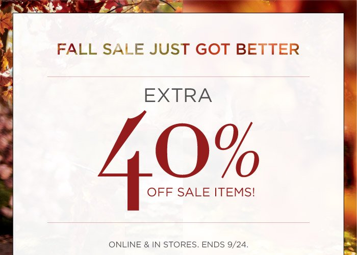 FALL SALE JUST GOT BETTER | EXTRA 40% OFF SALE ITEMS! | ONLINE & IN STORES. ENDS 9/24.