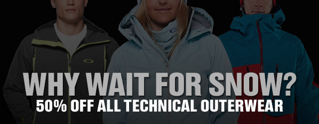 WHY WAIT FOR SNOW? 50% OFF TECHNICAL OUTERWEAR
