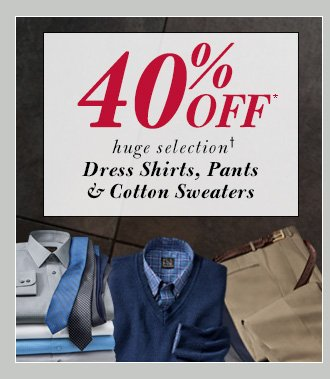 40% Off* Dress Shirts, Pants & Cotton Sweaters