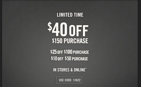 LIMITED TIME $40 OFF $150 PURCHASE $25 OFF $100 PURCHASE $10 OFF $50 PURCHASE ONLINE ONLY* USE CODE: 12422