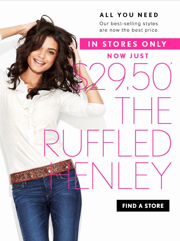 ALL YOU NEED Our best–selling styles are now the best price  IN STORES ONLY  NOW JUST $29.50* THE RUFFLED HENLEY  FIND A STORE