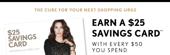 THE CURE FOR YOUR NEXT SHOPPING URGE EARN A $25 SAVINGS CARD** WITH EVERY $50 YOU SPEND