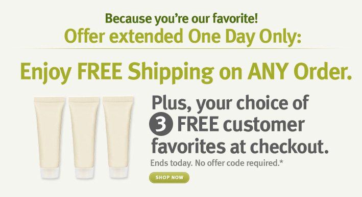 offer extended one day only!. enjoy free shipping on any order plus your choice of 3 free free customer favorites at checkout. shop now.