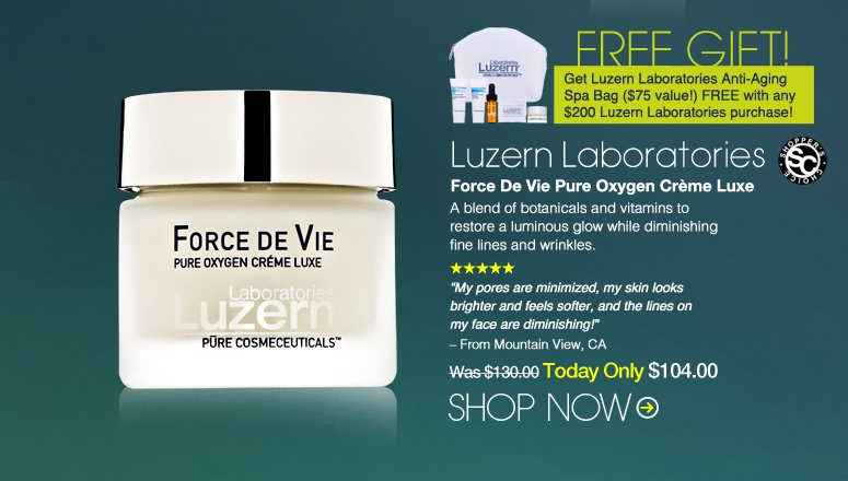 "Shopper's Choice. 5 Stars. Luzern Laboratories Force De Vie Pure Oxygen Crème Luxe A blend of botanicals and vitamins to restore a luminous glow while diminishing fine lines and wrinkles.   ""My pores are minimized, my skin looks brighter and feels softer, and the lines on my face are diminishing!"" – From Mountain View, CA Was $130.00 Now $104.00 Shop Now>>"