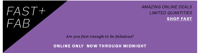 FAST+FAB. Online only now through midnight.