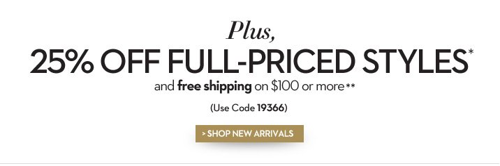 Plus, 25% off full-priced styles* and free shipping on $100 or more.** (use code 19366) SHOP NEW ARRIVALS