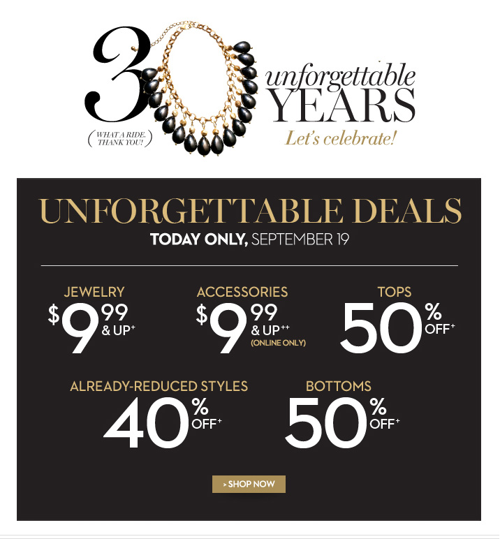 30 Unforgettable years. (What a ride. Thank you!) Let's celebrate! Unforgettable deals... today only, September 19. Jewelry $9.99 & up.+ Accessories $9.99 & up++ (online only). Tops 50% off.+ Already-reduced styles 40% off.+ Bottoms 50% off.+ SHOP NOW