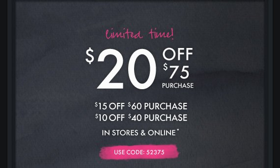 limited time! $20 OFF $75 PURCHASE $15 OFF $60 PURCHASE $10 OFF $40 PURCHASE IN STORES &  ONLINE* USE CODE: 52375