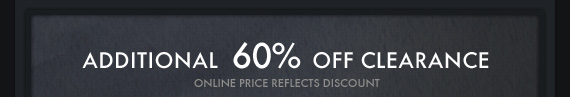 ADDITIONAL 60% OFF CLEARANCE ONLINE PRICE REFLECTS DISCOUNT