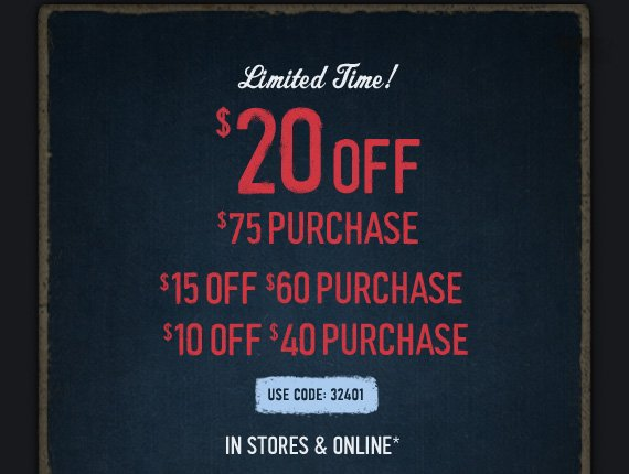 LIMITED TIME! $20 OFF $75  PURCHASE $15 OFF $60 PURCHASE $10 OFF $40 PURCHASE USE CODE: 32401 IN  STORES & ONLINE*