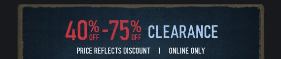 40% OFF - 75% OFF CLEARANCE PRICE REFLECTS DISCOUNT ONLINE ONLY