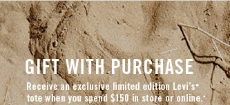Gift with purchase Receive an exclusive limited edition Levi's® tote when you spend $150 in store or online.*