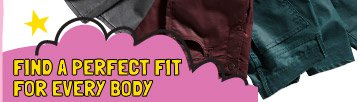 FIND A PERFECT FIT FOR EVERY BODY