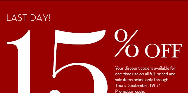 LAST DAY! - 15% OFF - Your discount code is available for one-time use on all full-priced and sale items online only through Thurs., September 19th.* Promotion code: