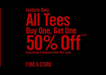 INSTORE ONLY - ALL TEES BUY ONE, GET ONE 50% OFF*** - FIND A STORE