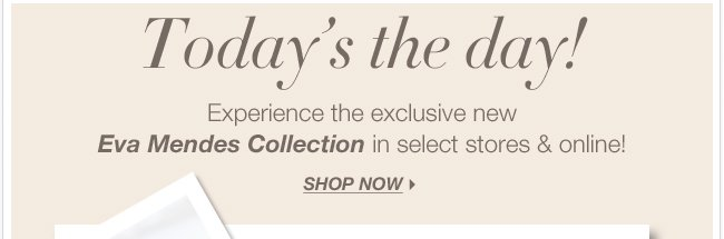 The wait is over! Shop the Eva Mendes Collection NOW!
