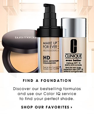 FIND A FOUNDATION. Discover our bestselling formulas and use our Color IQ service to find your perfect shade. SHOP OUR FAVORITES