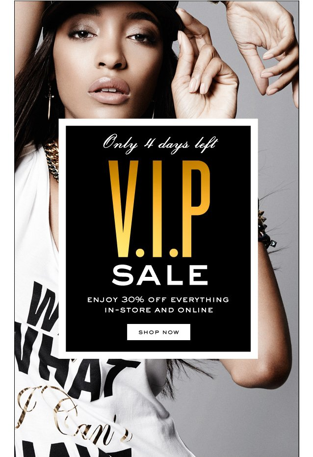 Only 4 days left.  V.I.P SALE.  SHOP NOW.