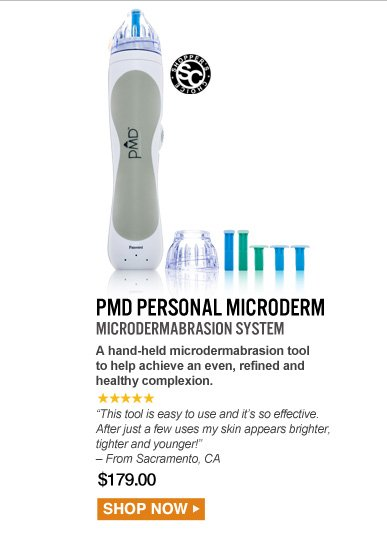 """Shopper's Choice. 5 Stars PMD Personal MicroDerm Microdermabrasion System  A hand-held microdermabrasion tool to help achieve an even, refined and healthy complexion. """"This tool is easy to use and it's so effective. After just a few uses my skin appears brighter, tighter and younger!"""" – Sacramento, CA $179.00 Shop Now>>"""