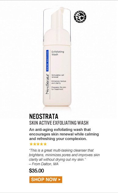"""Shopper's Choice. 5 Stars NeoStrata Skin Active Exfoliating Wash An anti-aging exfoliating wash that encourages skin renewal while calming and refreshing your complexion. """"This is a great multi-tasking cleanser that brightens, minimizes pores and improves skin clarity all without drying out my skin."""" – From Dalton, MA   $35.00  Shop Now>>"""