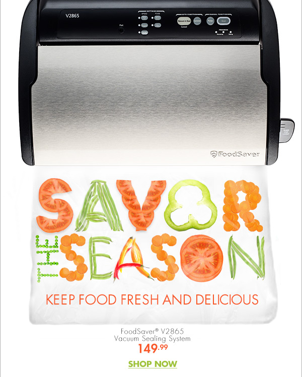 EXCLUSIVE TO BED BATH & BEYOND FoodSaver® SAVOR THE SEASON KEEP FOOD FRESH AND DELICIOUS FoodSaver® V2865 Vacuum Sealing System 149.99 SHOP NOW