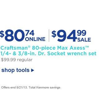 $80.74 ONLINE | $94.99 SALE | Craftsman(R) 80-piece Max Axess(TM) 1/4- & 3/8-in. Dr. Socket wrench set | $80.74 Online | $99.99 regular | Shop tools