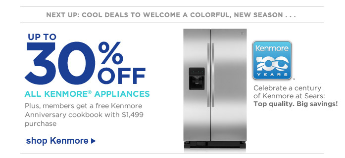 NEXT UP: COOL DEALS TO WELCOME A COLORFUL, NEW SEASON . . . | UP TO 30% OFF ALL KENMORE® APPLIANCES | Plus, members get a free Kenmore Anniversary cookbook with $1,499 purchase | Celebrate a century of Kenmore at Sears: Top quality. Big savings! | shop Kenmore