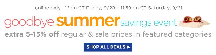 online only | 12am CT Friday, 9/20 - 11:59pm CT Saturday, 9/21 | goodbye summer savings event | extra 5-15% off regular & sale prices in featured categories | SHOP ALL DEALS
