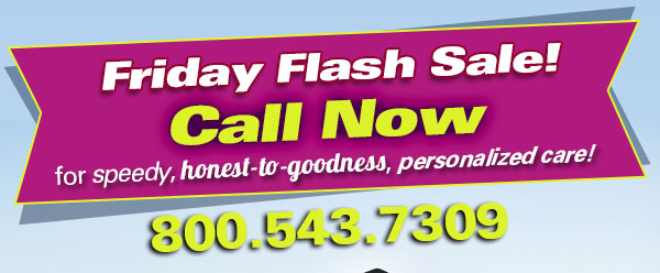 Friday Flash Sale! Call Now for speedy, honest-to-goodness, personalized care! 800.543.7309