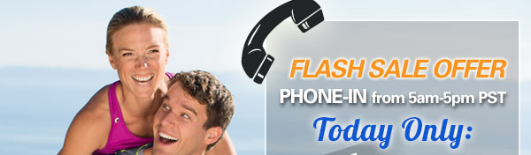Flash Sale Offer. Phone-In from 5am to 5pm PST. Today Only