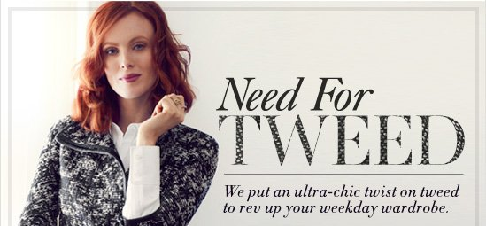 Need For TWEED  We put an ultra–chic twist on tweed to rev up your weekday wardrobe.