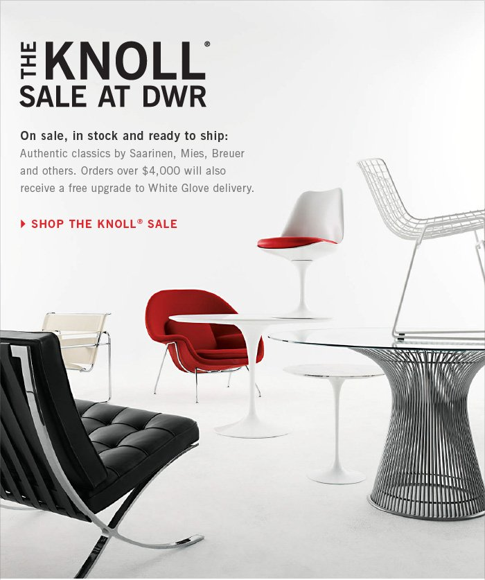 THE KNOLL SALE AT DWR. On sale, in stock and ready to ship: Authentic classics by Saarinen, Mies, Breuer and others. Orders over $4,000 will also receive a free upgrade to White Glove delivery. SHOP THE KNOLL SALE