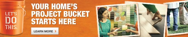 YOUR HOME'S PROJECT BUCKET STARTS HERE. LEARN MORE.